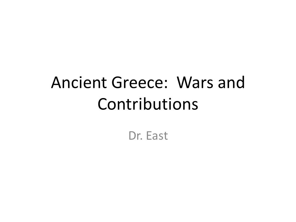 Ancient Greece: Wars and Contributions Dr. East