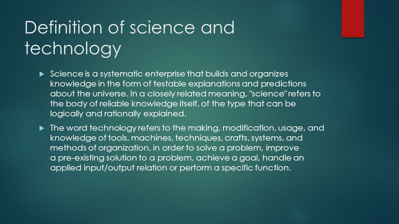 Definition of science and technology  Science is a systematic enterprise that builds and organizes knowledge in the form of testable explanations and predictions about the universe.