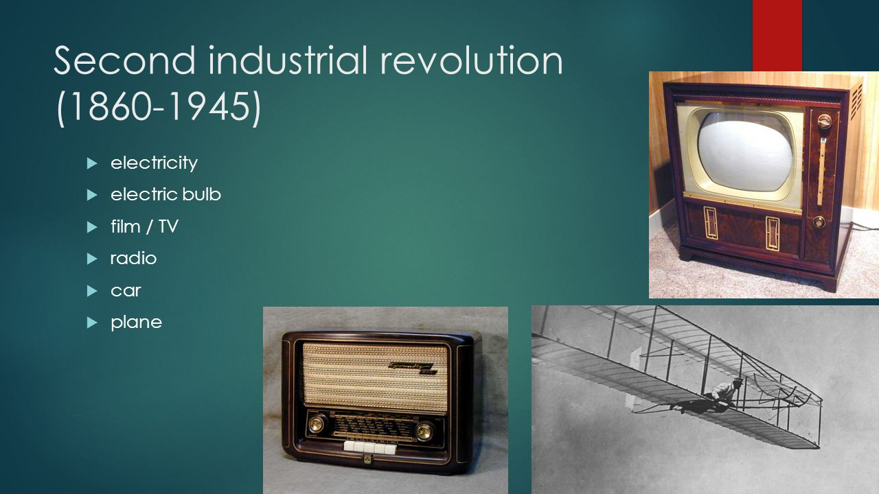 Second industrial revolution (1860-1945)  electricity  electric bulb  film / TV  radio  car  plane