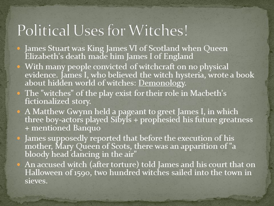James Stuart was King James VI of Scotland when Queen Elizabeth's death made him James I of England With many people convicted of witchcraft on no phy
