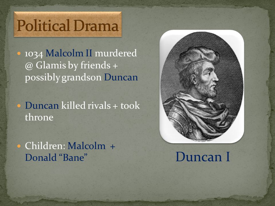 "1034 Malcolm II murdered @ Glamis by friends + possibly grandson Duncan Duncan killed rivals + took throne Children: Malcolm + Donald ""Bane"" Duncan I"
