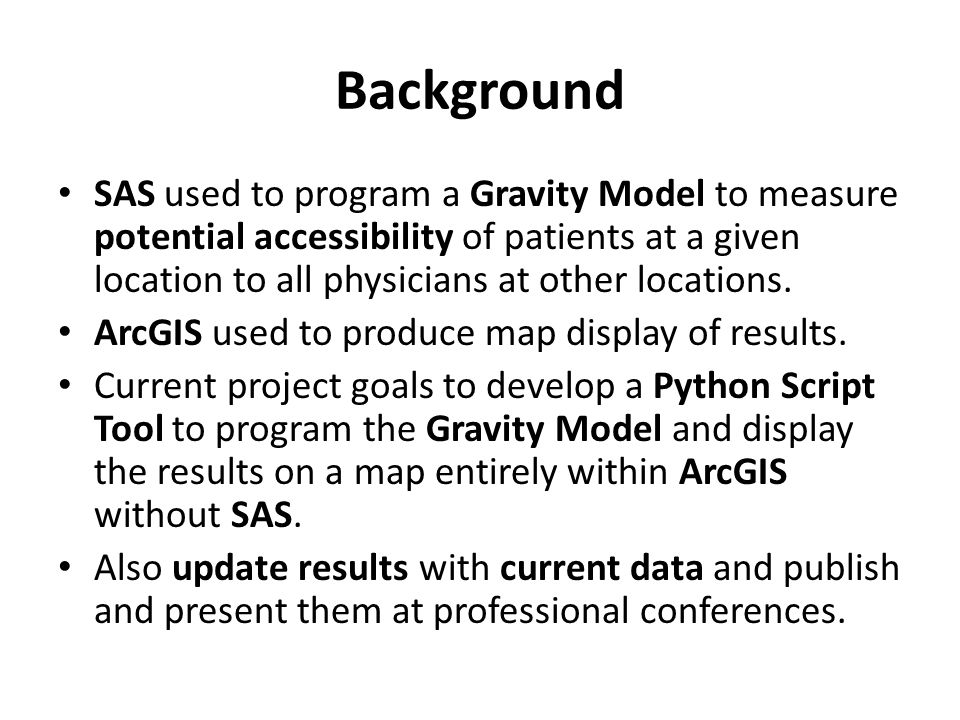 Background SAS used to program a Gravity Model to measure potential accessibility of patients at a given location to all physicians at other locations