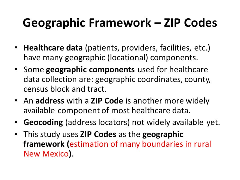 Geographic Framework – ZIP Codes Healthcare data (patients, providers, facilities, etc.) have many geographic (locational) components. Some geographic