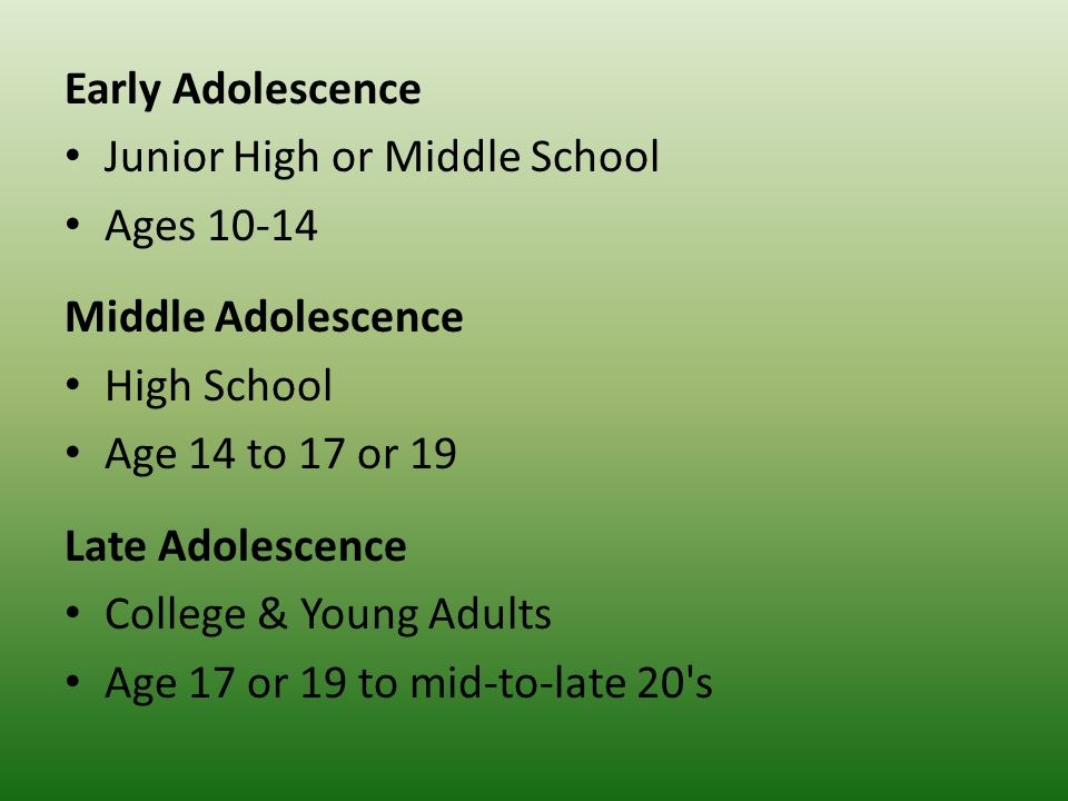 Early Adolescence Junior High or Middle School Ages 10-14 Middle Adolescence High School Age 14 to 17 or 19 Late Adolescence College & Young Adults Age 17 or 19 to mid-to-late 20 s