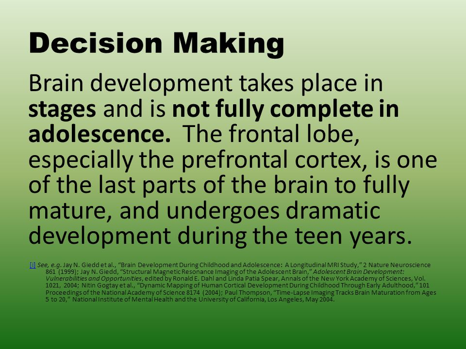 Decision Making Brain development takes place in stages and is not fully complete in adolescence.