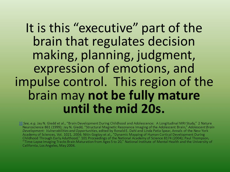It is this executive part of the brain that regulates decision making, planning, judgment, expression of emotions, and impulse control.