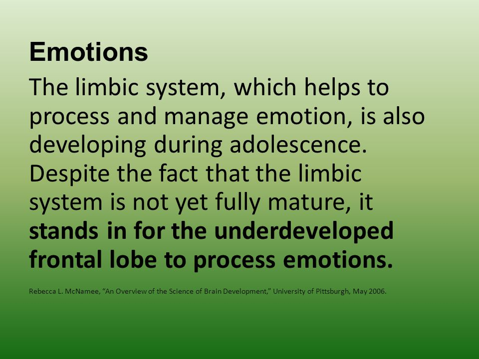Emotions The limbic system, which helps to process and manage emotion, is also developing during adolescence.