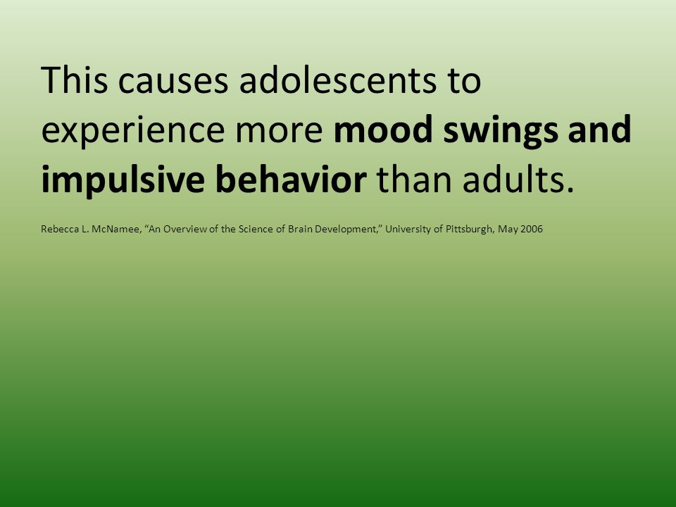 This causes adolescents to experience more mood swings and impulsive behavior than adults.