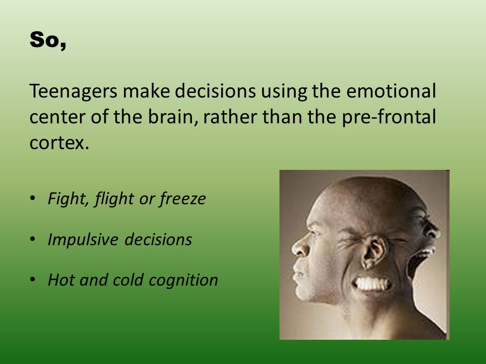 So, Teenagers make decisions using the emotional center of the brain, rather than the pre-frontal cortex.