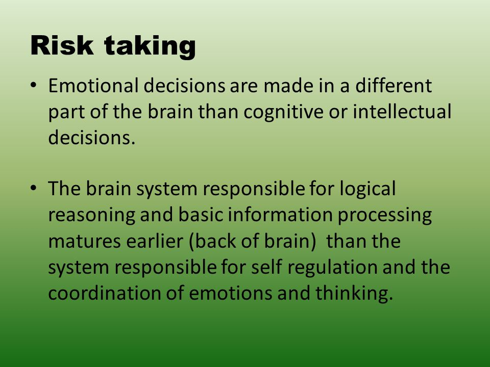 Risk taking Emotional decisions are made in a different part of the brain than cognitive or intellectual decisions.