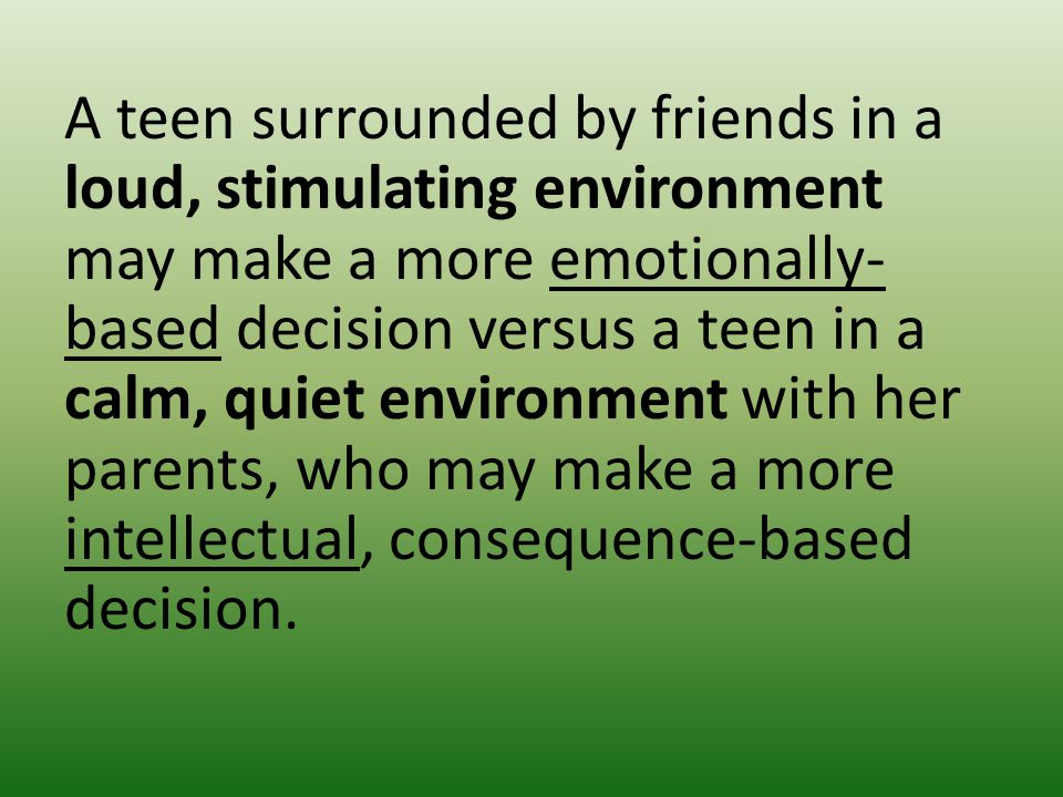 A teen surrounded by friends in a loud, stimulating environment may make a more emotionally- based decision versus a teen in a calm, quiet environment with her parents, who may make a more intellectual, consequence-based decision.