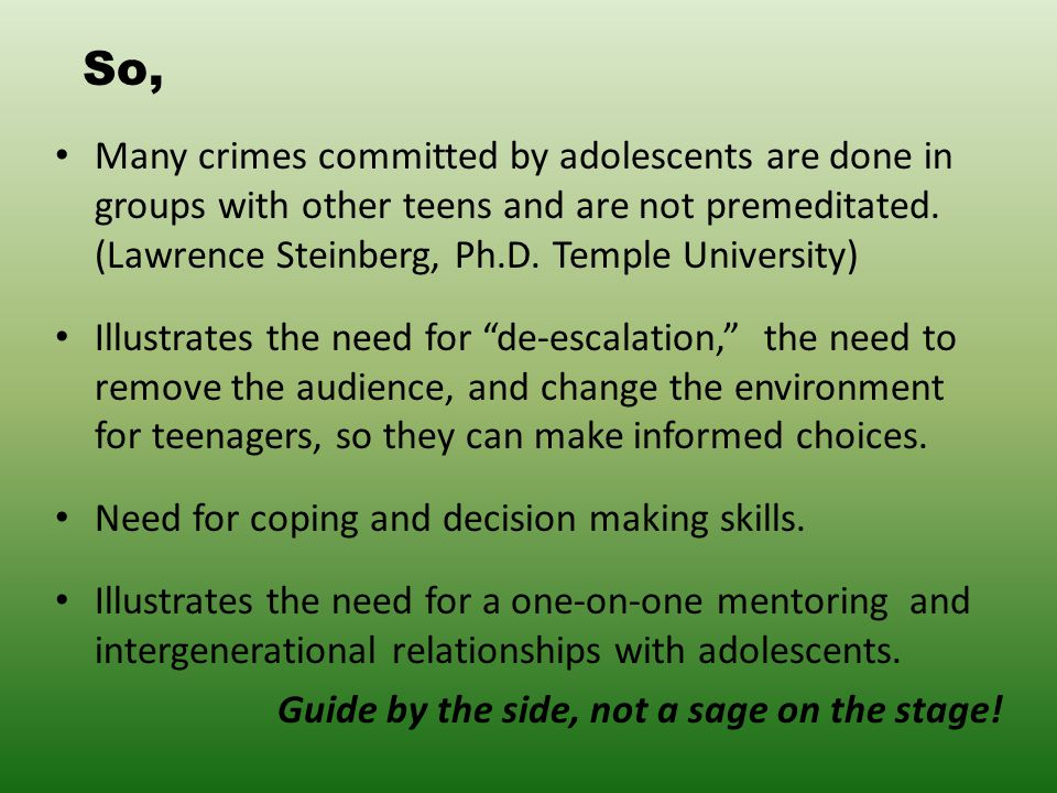 So, Many crimes committed by adolescents are done in groups with other teens and are not premeditated.