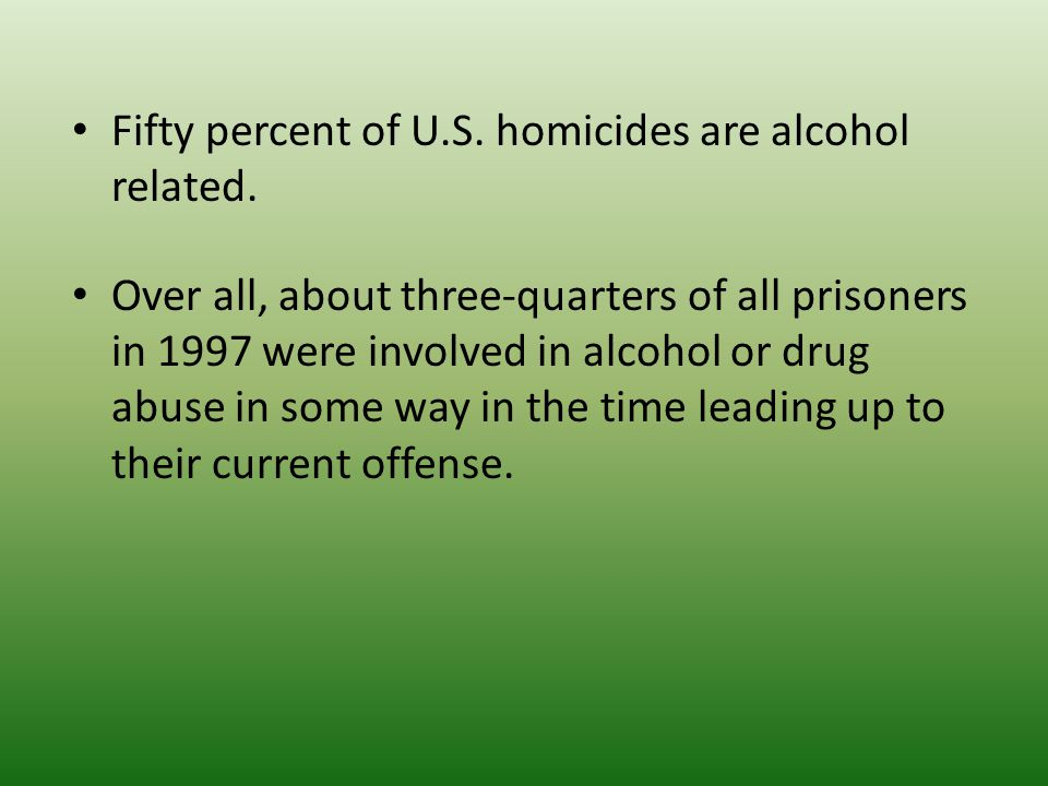 Fifty percent of U.S. homicides are alcohol related.