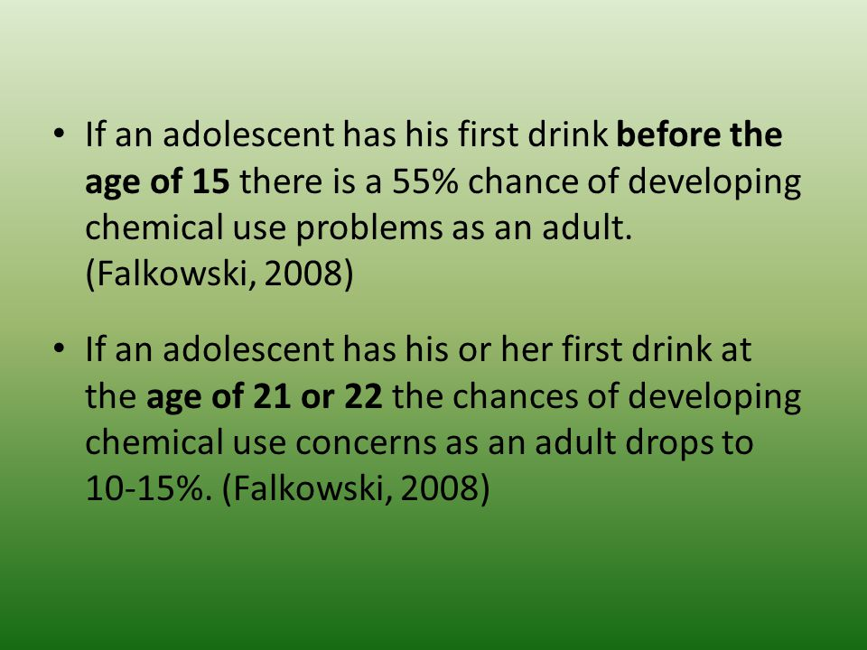 If an adolescent has his first drink before the age of 15 there is a 55% chance of developing chemical use problems as an adult.