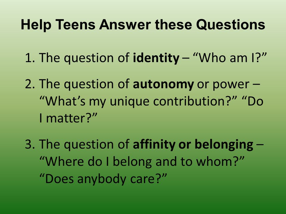 Help Teens Answer these Questions 1.The question of identity – Who am I? 2.The question of autonomy or power – What's my unique contribution? Do I matter? 3.The question of affinity or belonging – Where do I belong and to whom? Does anybody care?