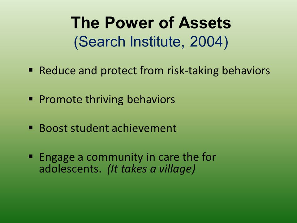 The Power of Assets (Search Institute, 2004)  Reduce and protect from risk-taking behaviors  Promote thriving behaviors  Boost student achievement  Engage a community in care the for adolescents.