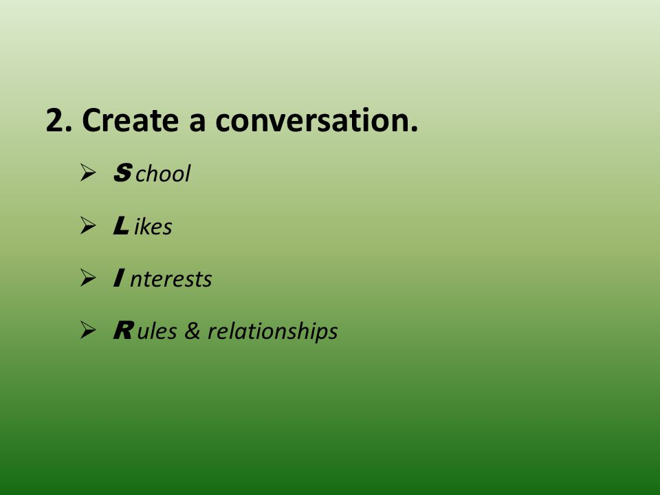 2. Create a conversation.  S chool  L ikes  I nterests  R ules & relationships