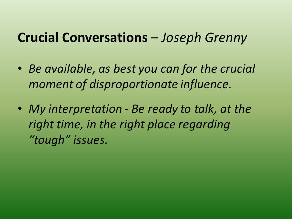 Crucial Conversations – Joseph Grenny Be available, as best you can for the crucial moment of disproportionate influence.