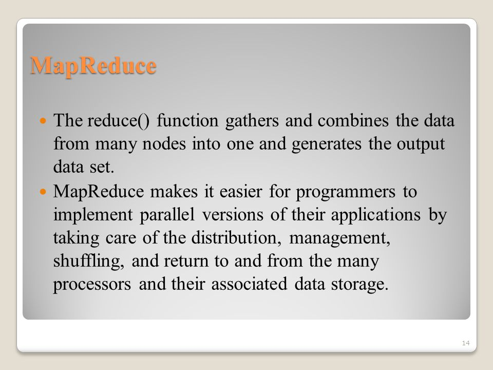 MapReduce The reduce() function gathers and combines the data from many nodes into one and generates the output data set.