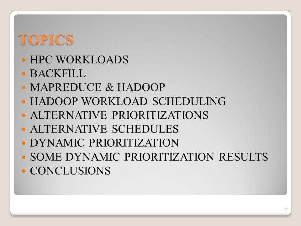 TOPICS HPC WORKLOADS BACKFILL MAPREDUCE & HADOOP HADOOP WORKLOAD SCHEDULING ALTERNATIVE PRIORITIZATIONS ALTERNATIVE SCHEDULES DYNAMIC PRIORITIZATION SOME DYNAMIC PRIORITIZATION RESULTS CONCLUSIONS 2