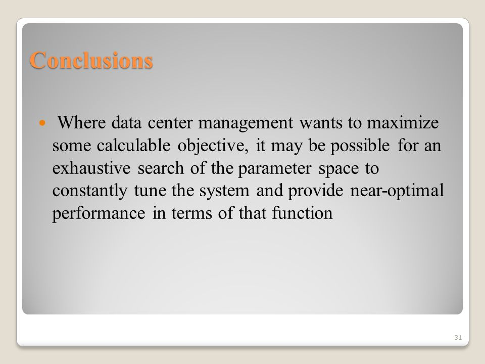 Conclusions Where data center management wants to maximize some calculable objective, it may be possible for an exhaustive search of the parameter space to constantly tune the system and provide near-optimal performance in terms of that function 31