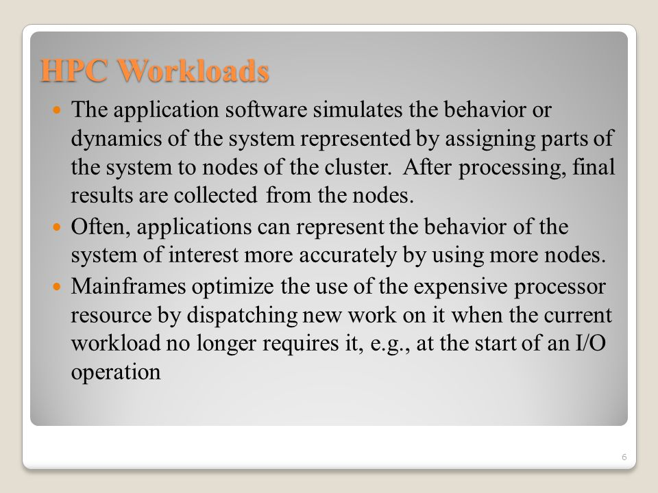HPC Workloads The application software simulates the behavior or dynamics of the system represented by assigning parts of the system to nodes of the cluster.