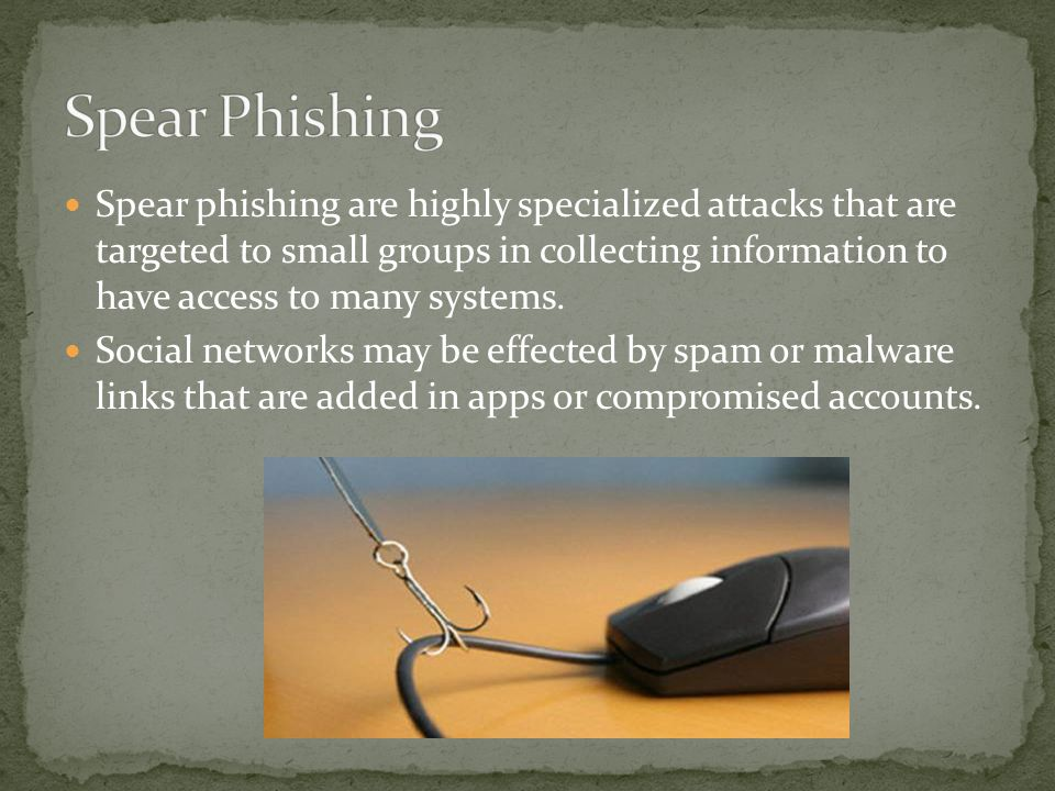 Spear phishing are highly specialized attacks that are targeted to small groups in collecting information to have access to many systems.