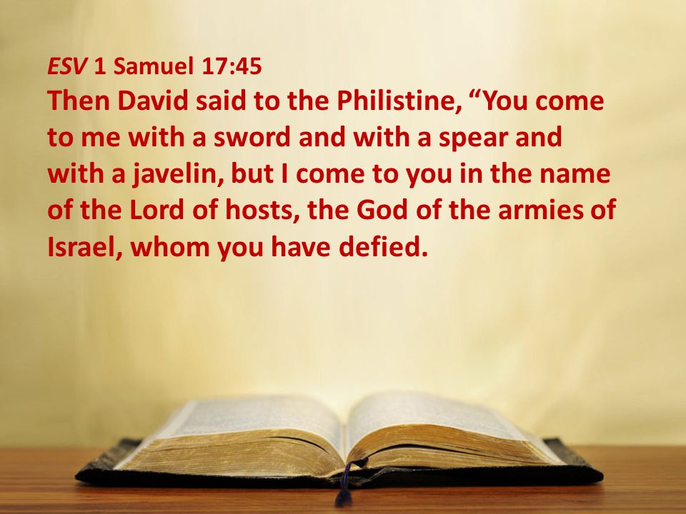 ESV 1 Samuel 17:45 Then David said to the Philistine, You come to me with a sword and with a spear and with a javelin, but I come to you in the name of the Lord of hosts, the God of the armies of Israel, whom you have defied.
