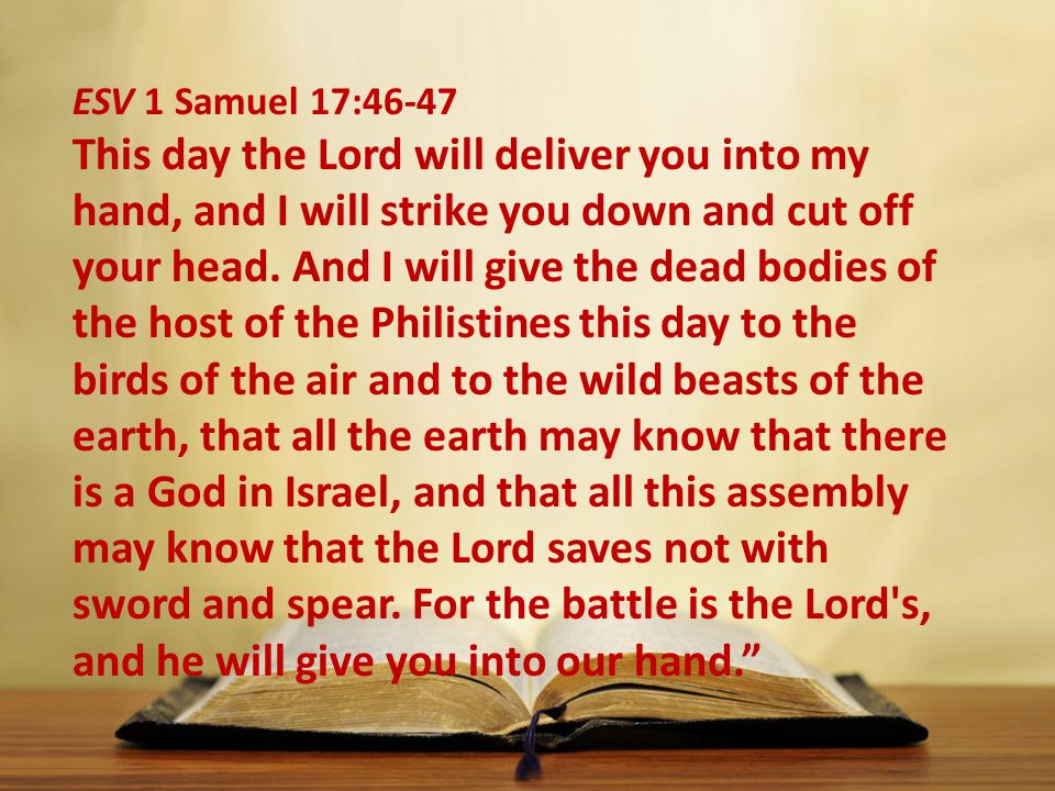 ESV 1 Samuel 17:46-47 This day the Lord will deliver you into my hand, and I will strike you down and cut off your head.