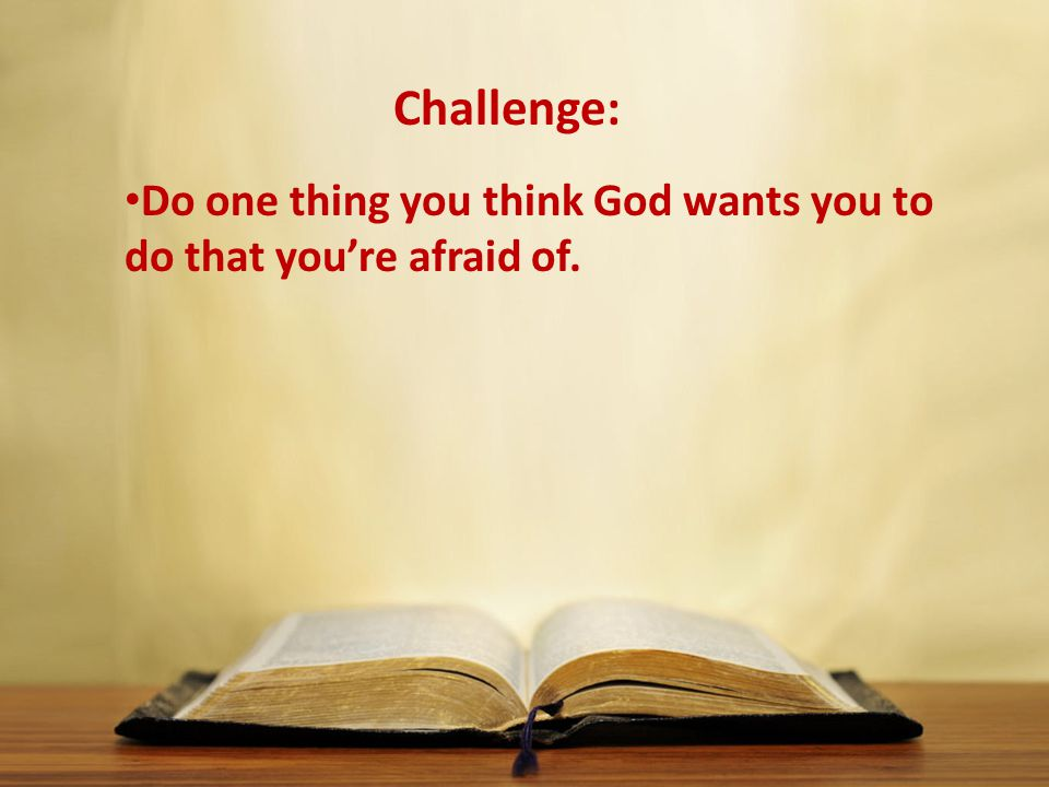 Do one thing you think God wants you to do that you're afraid of.