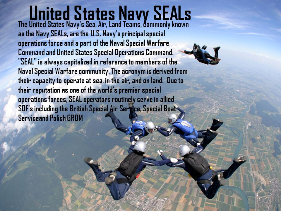 United States Navy SEALs The United States Navy s Sea, Air, Land Teams, commonly known as the Navy SEALs, are the U.S.