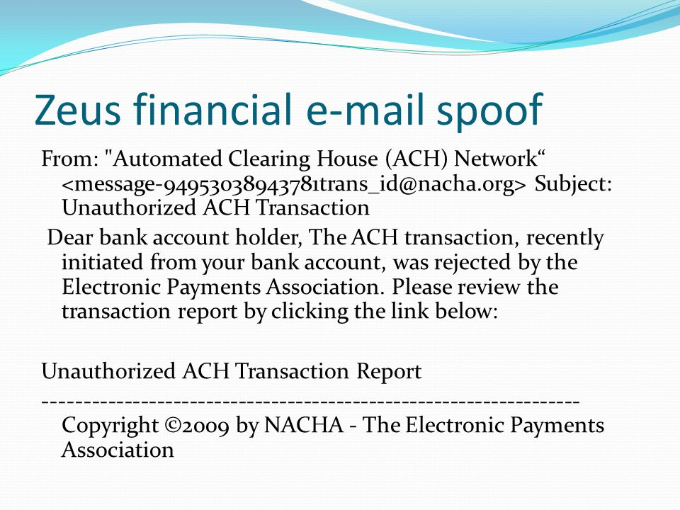 Zeus financial e-mail spoof From: Automated Clearing House (ACH) Network Subject: Unauthorized ACH Transaction Dear bank account holder, The ACH transaction, recently initiated from your bank account, was rejected by the Electronic Payments Association.