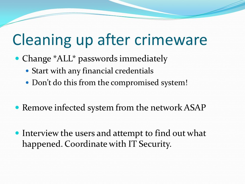 Cleaning up after crimeware Change *ALL* passwords immediately Start with any financial credentials Don't do this from the compromised system.