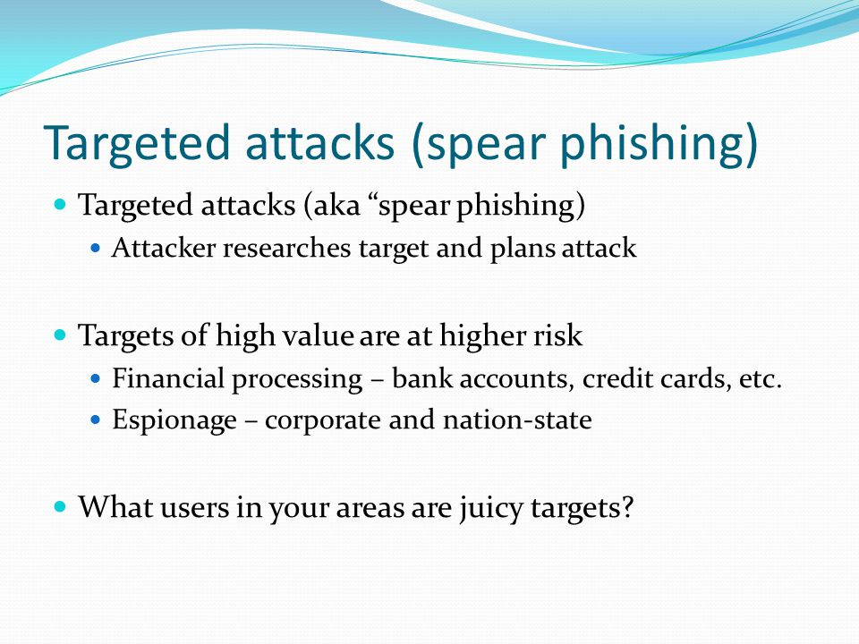 Targeted attacks (spear phishing) Targeted attacks (aka spear phishing) Attacker researches target and plans attack Targets of high value are at higher risk Financial processing – bank accounts, credit cards, etc.