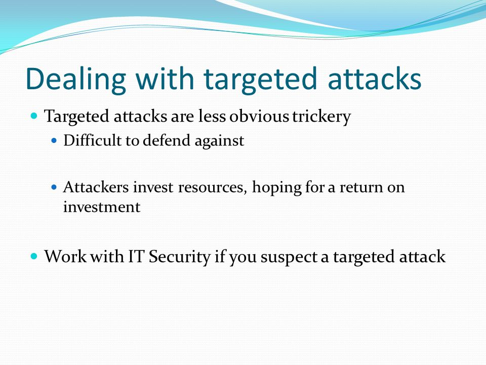 Dealing with targeted attacks Targeted attacks are less obvious trickery Difficult to defend against Attackers invest resources, hoping for a return on investment Work with IT Security if you suspect a targeted attack