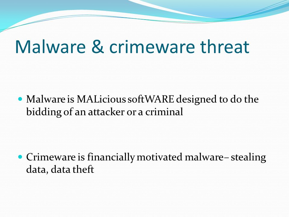 Malware is MALicious softWARE designed to do the bidding of an attacker or a criminal Crimeware is financially motivated malware– stealing data, data theft