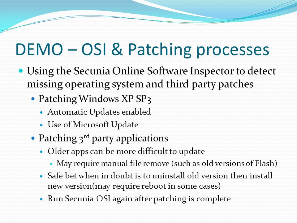 DEMO – OSI & Patching processes Using the Secunia Online Software Inspector to detect missing operating system and third party patches Patching Windows XP SP3 Automatic Updates enabled Use of Microsoft Update Patching 3 rd party applications Older apps can be more difficult to update May require manual file remove (such as old versions of Flash) Safe bet when in doubt is to uninstall old version then install new version(may require reboot in some cases) Run Secunia OSI again after patching is complete