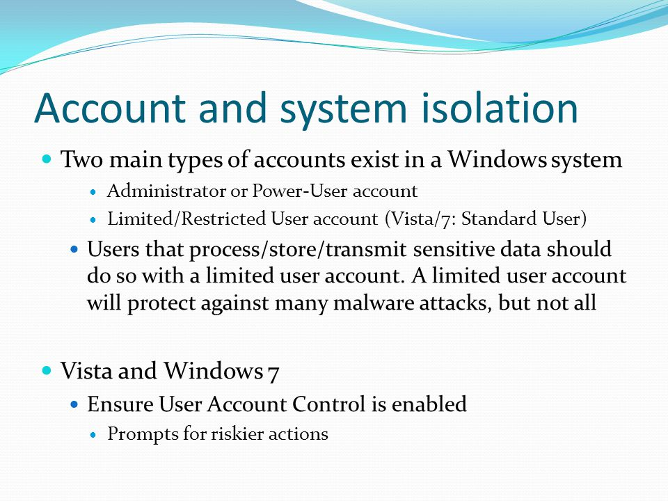 Account and system isolation Two main types of accounts exist in a Windows system Administrator or Power-User account Limited/Restricted User account (Vista/7: Standard User) Users that process/store/transmit sensitive data should do so with a limited user account.