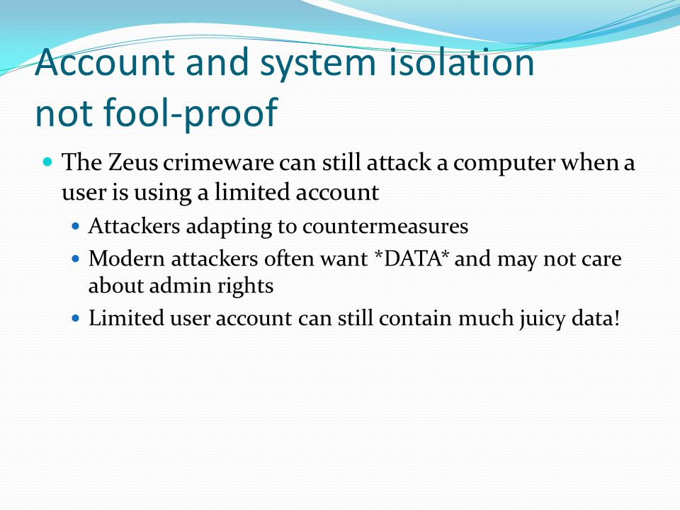 Account and system isolation not fool-proof The Zeus crimeware can still attack a computer when a user is using a limited account Attackers adapting to countermeasures Modern attackers often want *DATA* and may not care about admin rights Limited user account can still contain much juicy data!