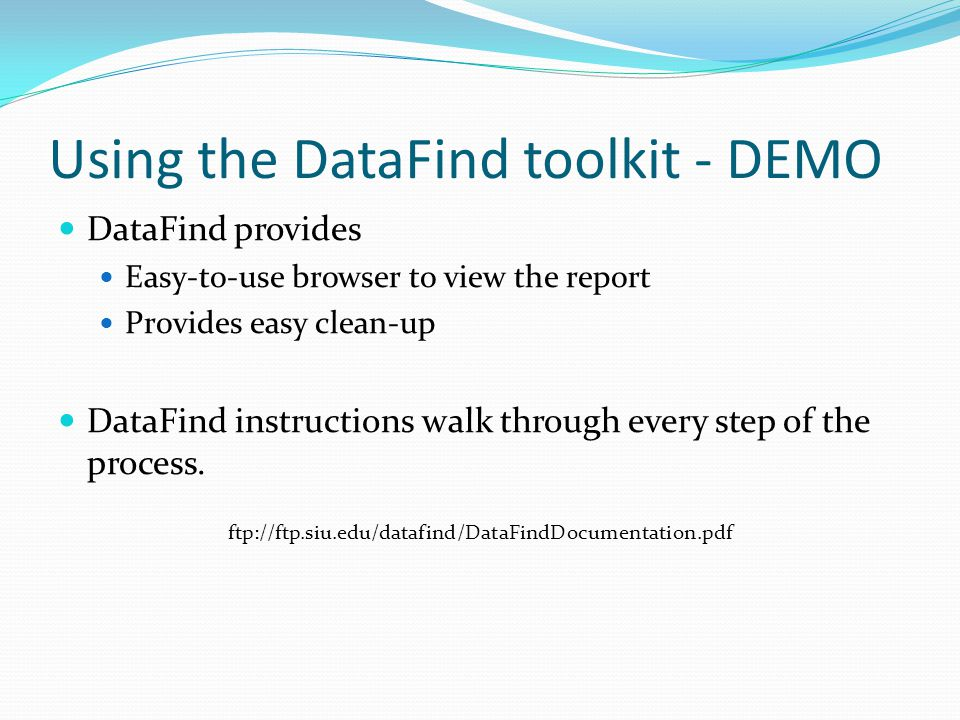 Using the DataFind toolkit - DEMO DataFind provides Easy-to-use browser to view the report Provides easy clean-up DataFind instructions walk through every step of the process.