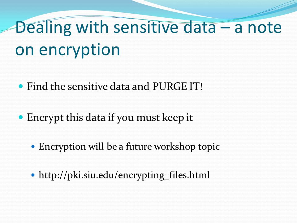 Dealing with sensitive data – a note on encryption Find the sensitive data and PURGE IT.