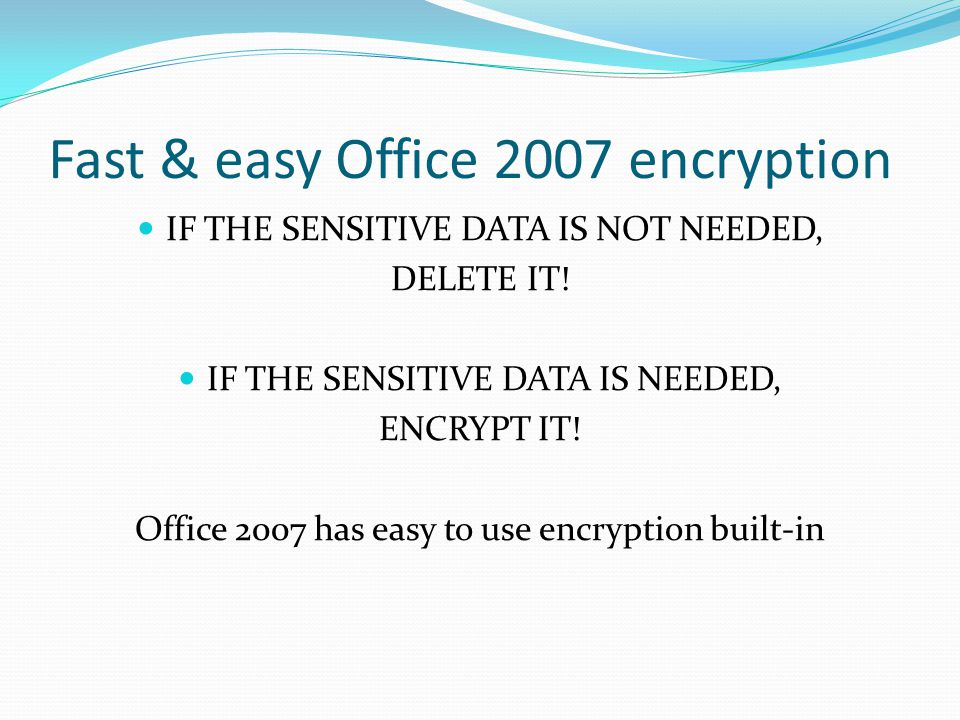 Fast & easy Office 2007 encryption IF THE SENSITIVE DATA IS NOT NEEDED, DELETE IT.