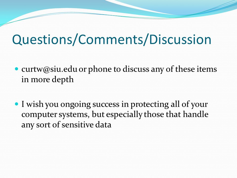 Questions/Comments/Discussion curtw@siu.edu or phone to discuss any of these items in more depth I wish you ongoing success in protecting all of your computer systems, but especially those that handle any sort of sensitive data