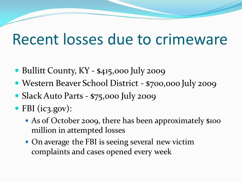Recent losses due to crimeware Bullitt County, KY - $415,000 July 2009 Western Beaver School District - $700,000 July 2009 Slack Auto Parts - $75,000 July 2009 FBI (ic3.gov): As of October 2009, there has been approximately $100 million in attempted losses On average the FBI is seeing several new victim complaints and cases opened every week