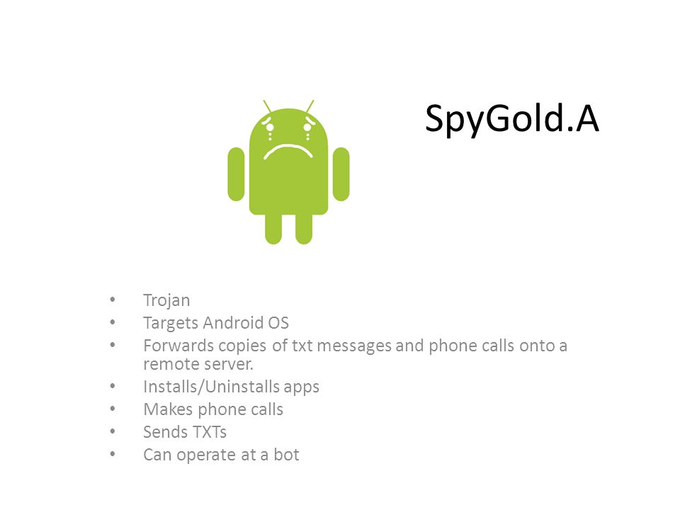 SpyGold.A Trojan Targets Android OS Forwards copies of txt messages and phone calls onto a remote server. Installs/Uninstalls apps Makes phone calls S