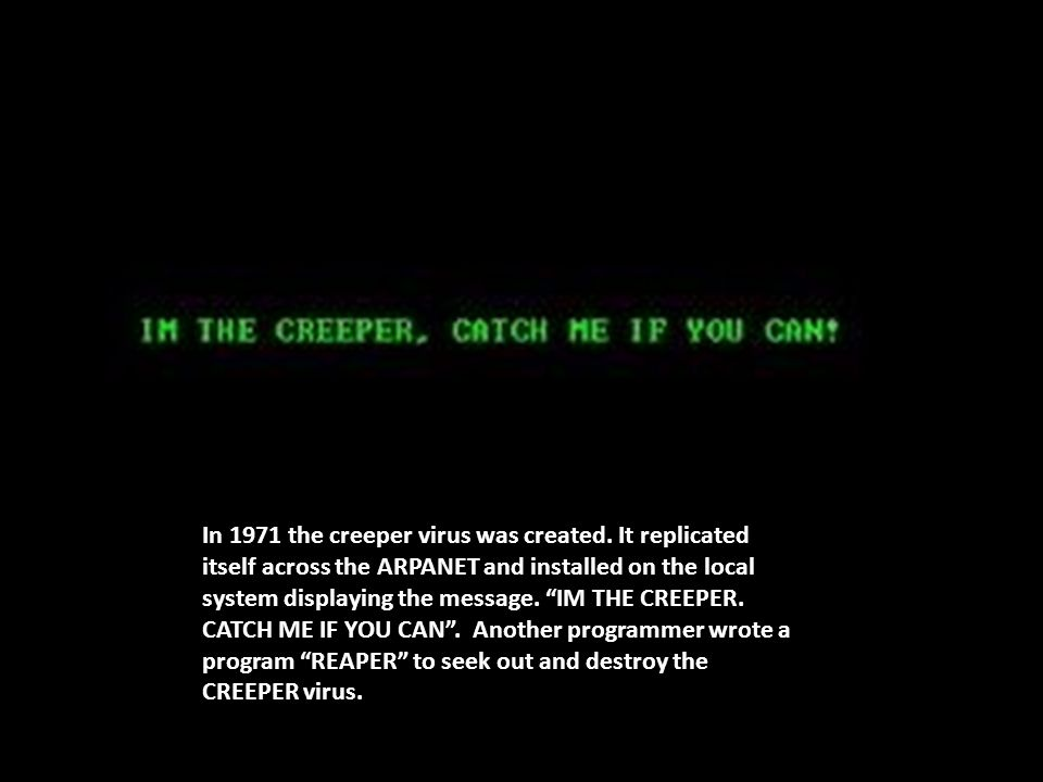 "In 1971 the creeper virus was created. It replicated itself across the ARPANET and installed on the local system displaying the message. ""IM THE CREEP"