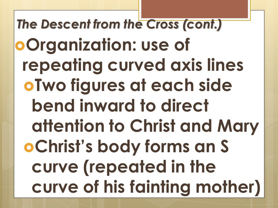 The Descent from the Cross  Human Emotion  Each face expresses different emotion  Space between Christ's right and Mary's left = void between livin