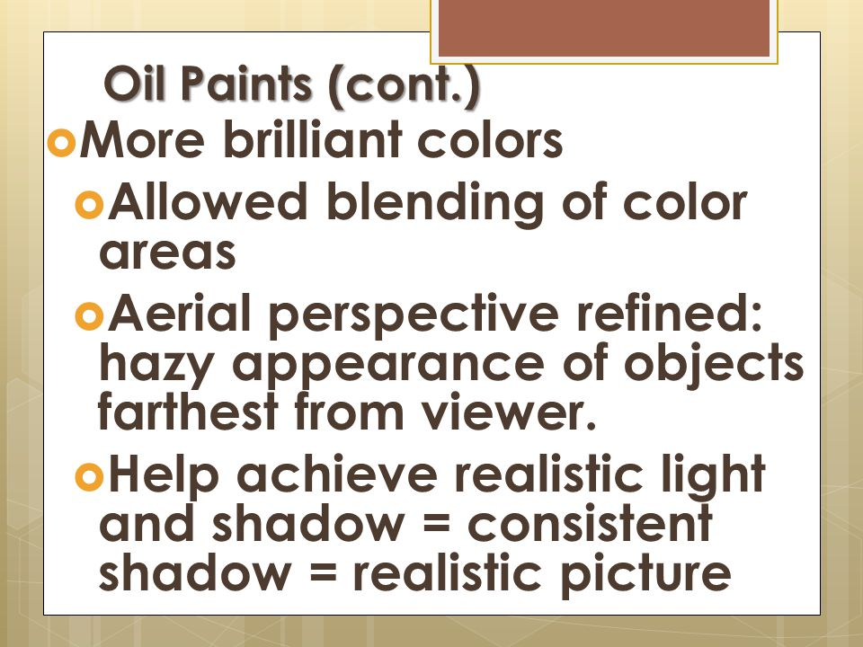 Oil Paints developed in Flanders  Oil paint: mixture of dry pigments with oils, turpentine, and sometimes varnish  Allowed artists to create various