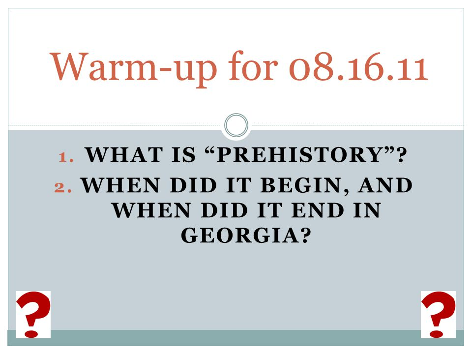 1. WHAT IS PREHISTORY 2. WHEN DID IT BEGIN, AND WHEN DID IT END IN GEORGIA Warm-up for 08.16.11