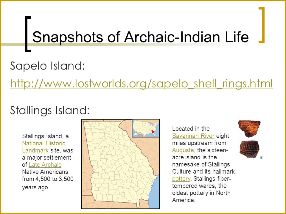 Snapshots of Archaic-Indian Life Sapelo Island: http://www.lostworlds.org/sapelo_shell_rings.html Stallings Island: Stallings Island, a National Historic Landmark site, was a major settlement of Late Archaic Native Americans from 4,500 to 3,500 years ago.